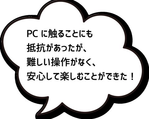 PCに触ることにも抵抗があったが、難しい操作がなく、安心して楽しむことができた!